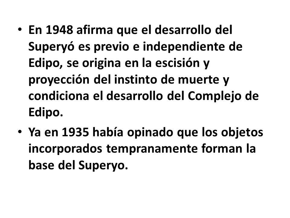 En 1948 afirma que el desarrollo del Superyó es previo e independiente de Edipo, se origina en la escisión y proyección del instinto de muerte y condi