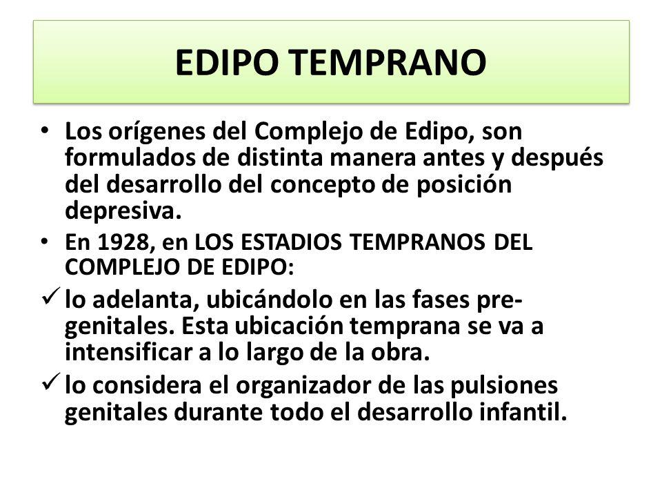 EDIPO TEMPRANO Los orígenes del Complejo de Edipo, son formulados de distinta manera antes y después del desarrollo del concepto de posición depresiva