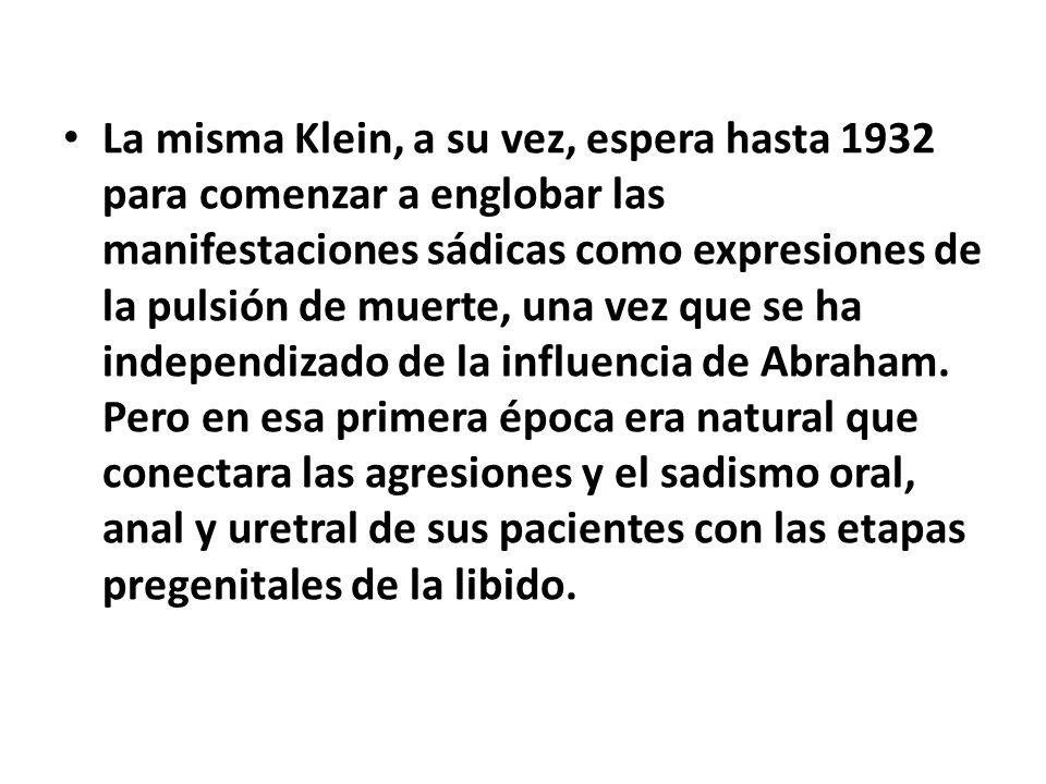 La misma Klein, a su vez, espera hasta 1932 para comenzar a englobar las manifestaciones sádicas como expresiones de la pulsión de muerte, una vez que