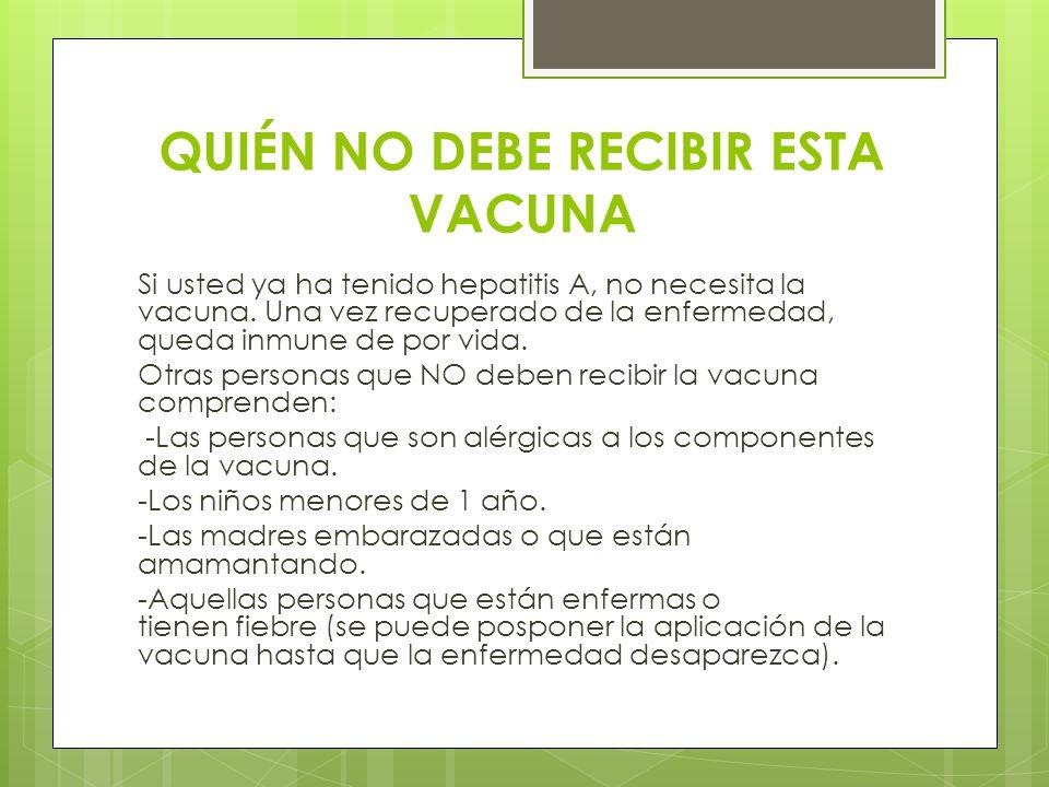 QUIÉN NO DEBE RECIBIR ESTA VACUNA Si usted ya ha tenido hepatitis A, no necesita la vacuna. Una vez recuperado de la enfermedad, queda inmune de por v