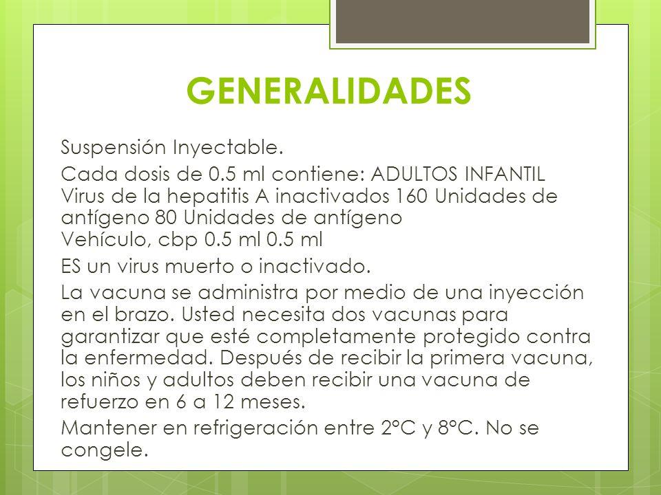 GENERALIDADES Suspensión Inyectable. Cada dosis de 0.5 ml contiene: ADULTOS INFANTIL Virus de la hepatitis A inactivados 160 Unidades de antígeno 80 U