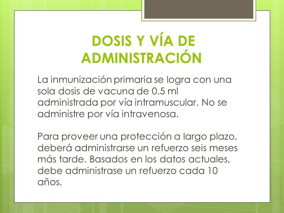 DOSIS Y VÍA DE ADMINISTRACIÓN La inmunización primaria se logra con una sola dosis de vacuna de 0.5 ml administrada por vía intramuscular. No se admin