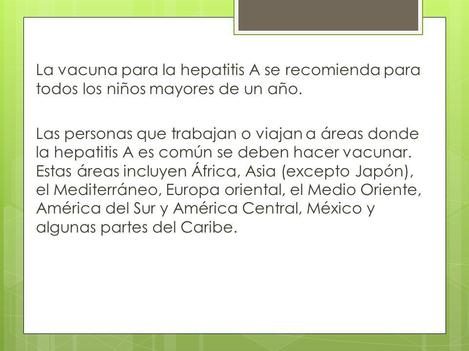 La vacuna para la hepatitis A se recomienda para todos los niños mayores de un año. Las personas que trabajan o viajan a áreas donde la hepatitis A es