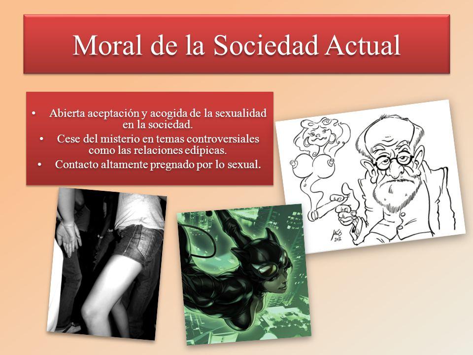 Moral de la Sociedad Actual Abierta aceptación y acogida de la sexualidad en la sociedad.Abierta aceptación y acogida de la sexualidad en la sociedad.