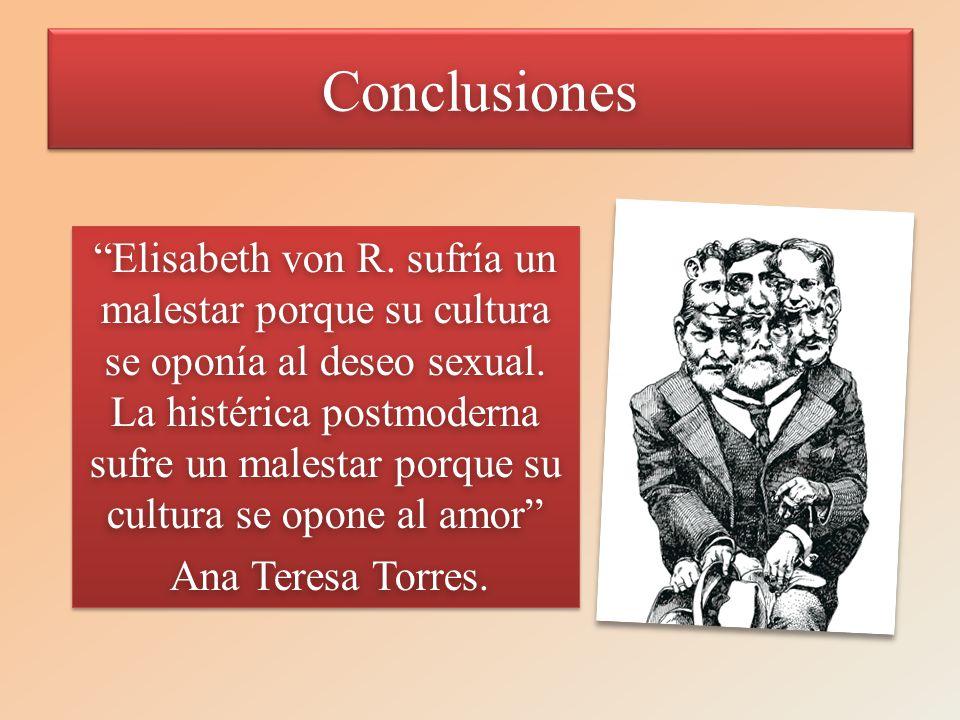 ConclusionesConclusiones Elisabeth von R. sufría un malestar porque su cultura se oponía al deseo sexual. La histérica postmoderna sufre un malestar p