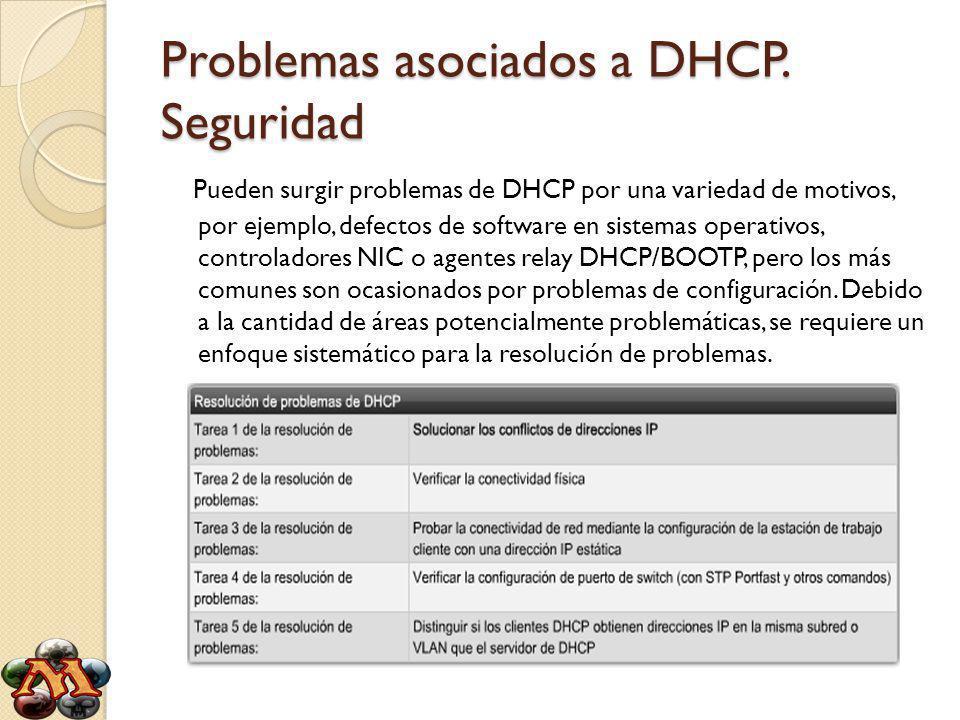 Problemas asociados a DHCP. Seguridad Pueden surgir problemas de DHCP por una variedad de motivos, por ejemplo, defectos de software en sistemas opera