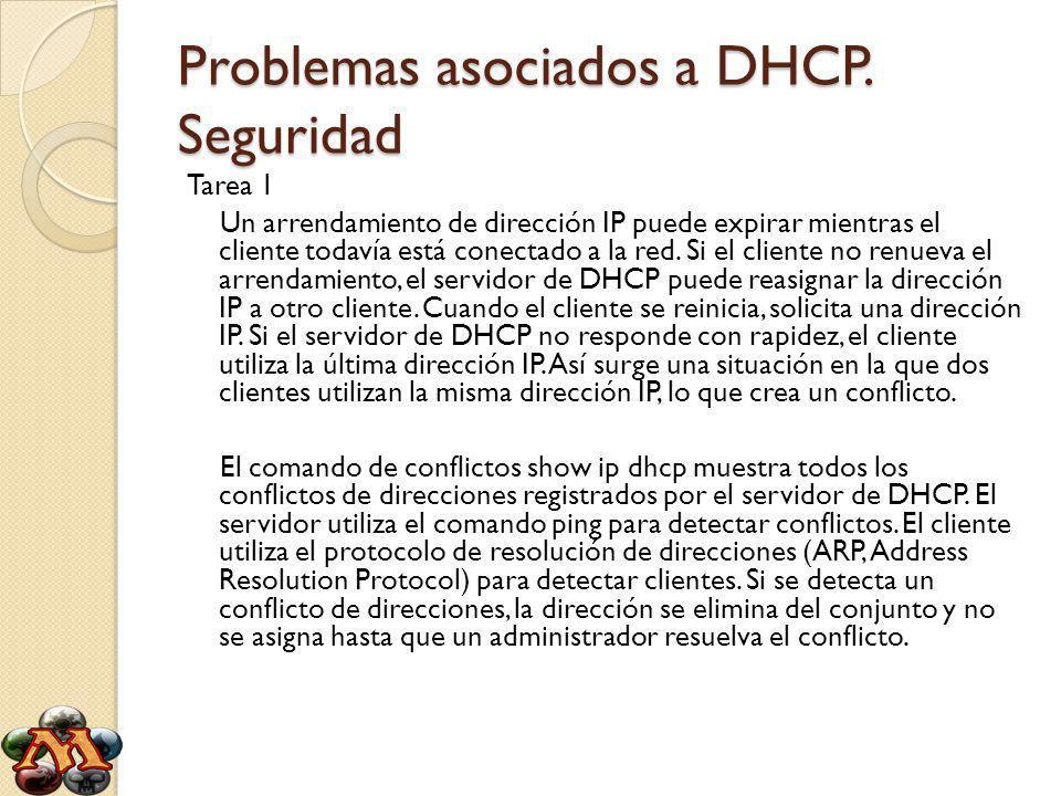 Problemas asociados a DHCP. Seguridad Tarea 1 Un arrendamiento de dirección IP puede expirar mientras el cliente todavía está conectado a la red. Si e