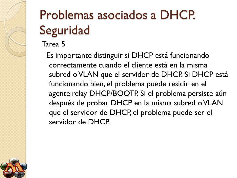 Problemas asociados a DHCP. Seguridad Tarea 5 Es importante distinguir si DHCP está funcionando correctamente cuando el cliente está en la misma subre