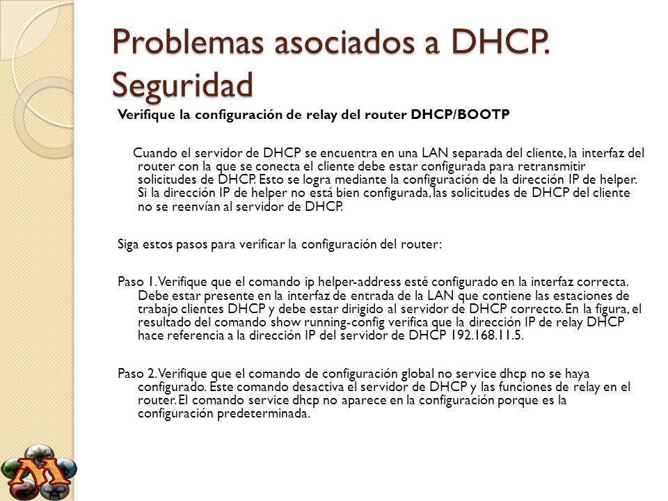 Problemas asociados a DHCP. Seguridad Verifique la configuración de relay del router DHCP/BOOTP Cuando el servidor de DHCP se encuentra en una LAN sep