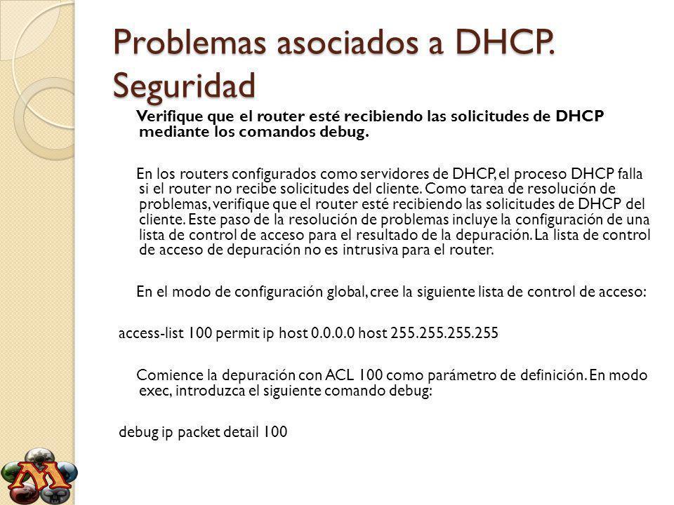 Problemas asociados a DHCP. Seguridad Verifique que el router esté recibiendo las solicitudes de DHCP mediante los comandos debug. En los routers conf