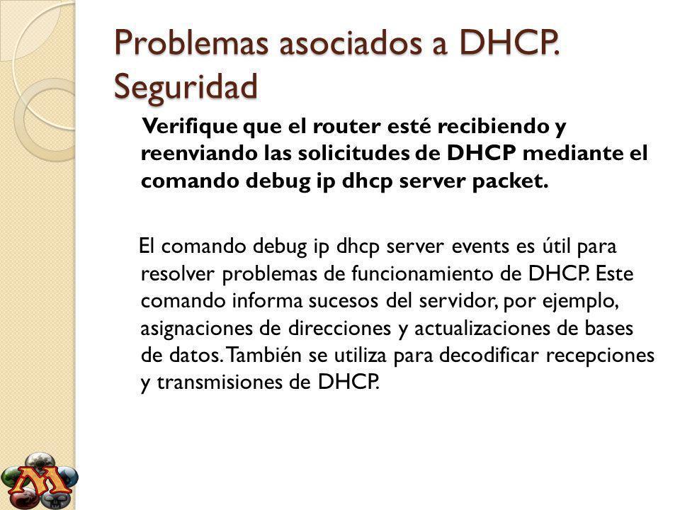 Problemas asociados a DHCP. Seguridad Verifique que el router esté recibiendo y reenviando las solicitudes de DHCP mediante el comando debug ip dhcp s