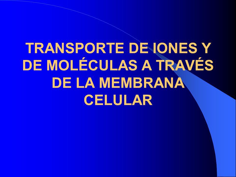 TRANSPORTE DE IONES Y DE MOLÉCULAS A TRAVÉS DE LA MEMBRANA CELULAR