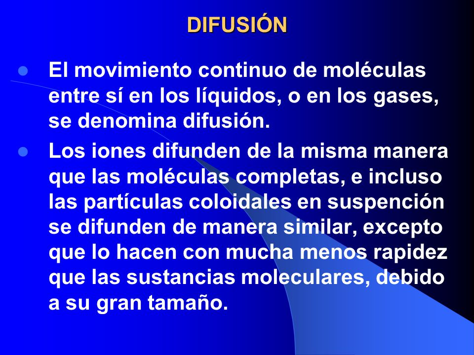 DIFUSIÓN El movimiento continuo de moléculas entre sí en los líquidos, o en los gases, se denomina difusión. Los iones difunden de la misma manera que