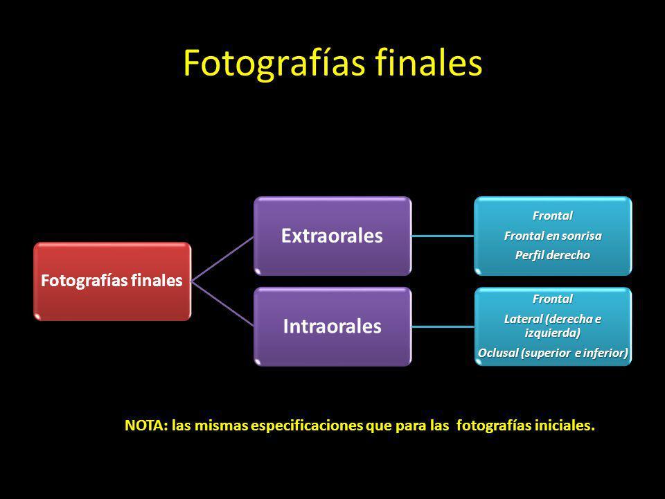 Fotografías finales ExtraoralesFrontal Frontal en sonrisa Perfil derecho IntraoralesFrontal Lateral (derecha e izquierda) Oclusal (superior e inferior) NOTA: las mismas especificaciones que para las fotografías iniciales.