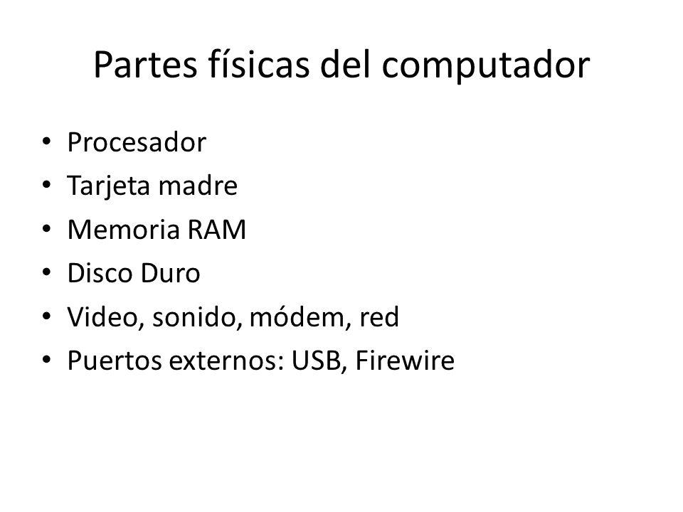 Partes físicas del computador Procesador Tarjeta madre Memoria RAM Disco Duro Video, sonido, módem, red Puertos externos: USB, Firewire