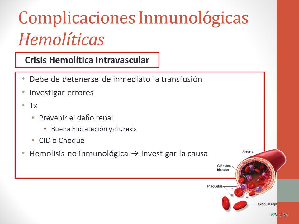 Complicaciones Inmunológicas Hemolíticas Debe de detenerse de inmediato la transfusión Investigar errores Tx Prevenir el daño renal Buena hidratación