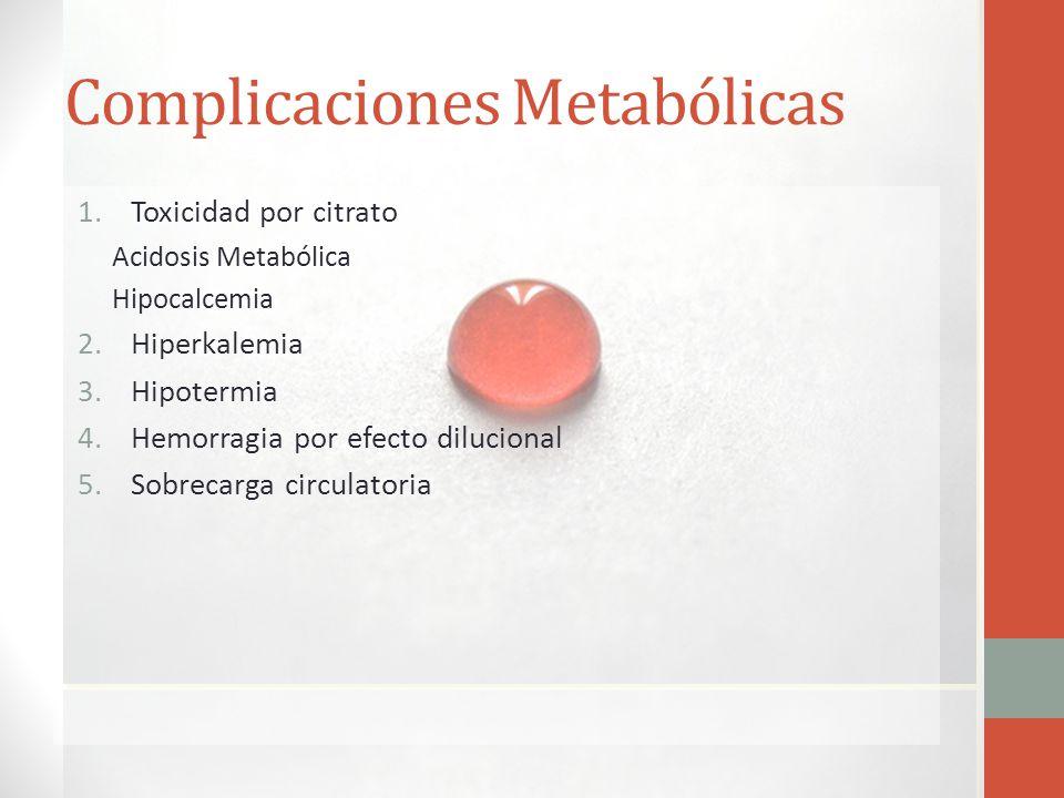 Complicaciones Metabólicas 1.Toxicidad por citrato Acidosis Metabólica Hipocalcemia 2.Hiperkalemia 3.Hipotermia 4.Hemorragia por efecto dilucional 5.S
