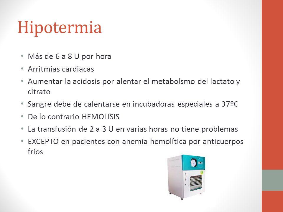 Hipotermia Más de 6 a 8 U por hora Arritmias cardiacas Aumentar la acidosis por alentar el metabolsmo del lactato y citrato Sangre debe de calentarse