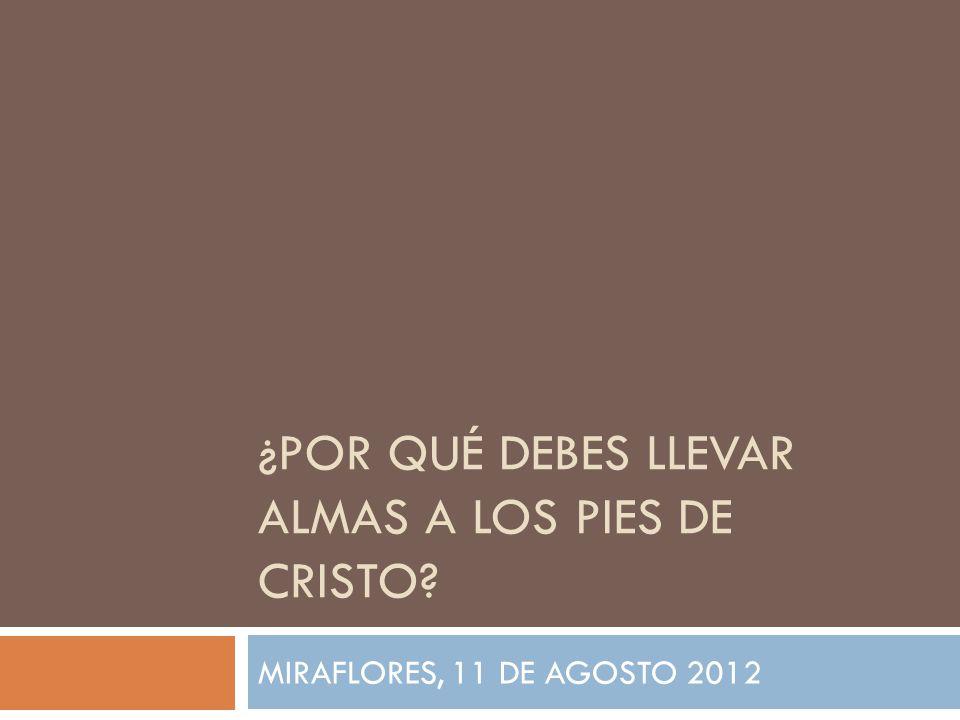 ¿POR QUÉ DEBES LLEVAR ALMAS A LOS PIES DE CRISTO MIRAFLORES, 11 DE AGOSTO 2012