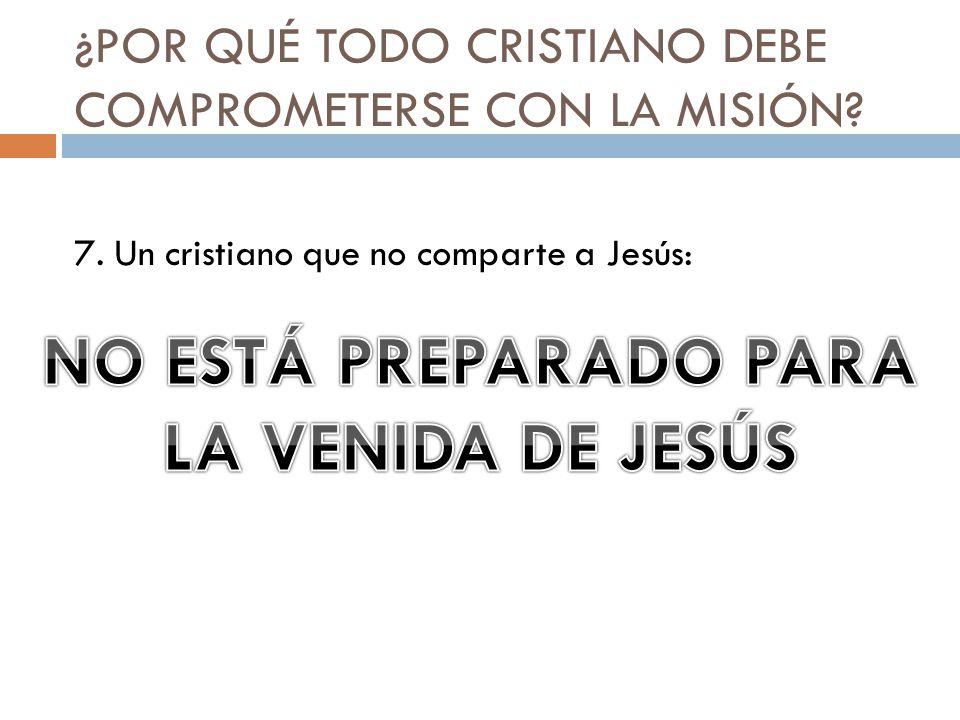 ¿POR QUÉ TODO CRISTIANO DEBE COMPROMETERSE CON LA MISIÓN? 7. Un cristiano que no comparte a Jesús:
