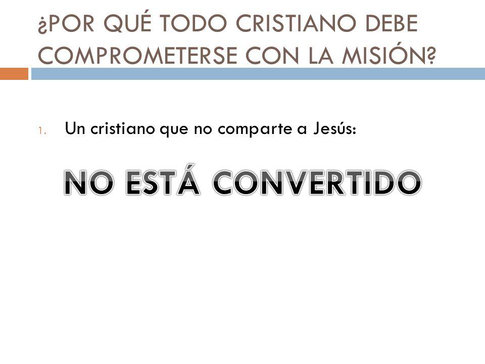 ¿POR QUÉ TODO CRISTIANO DEBE COMPROMETERSE CON LA MISIÓN? 1. Un cristiano que no comparte a Jesús: