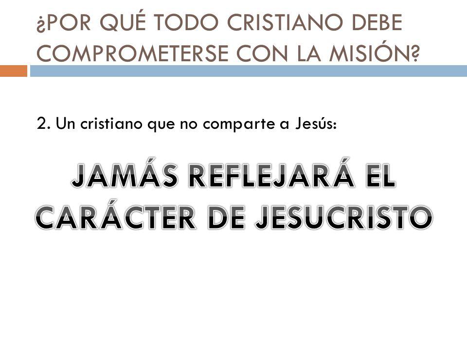 ¿POR QUÉ TODO CRISTIANO DEBE COMPROMETERSE CON LA MISIÓN? 2. Un cristiano que no comparte a Jesús: