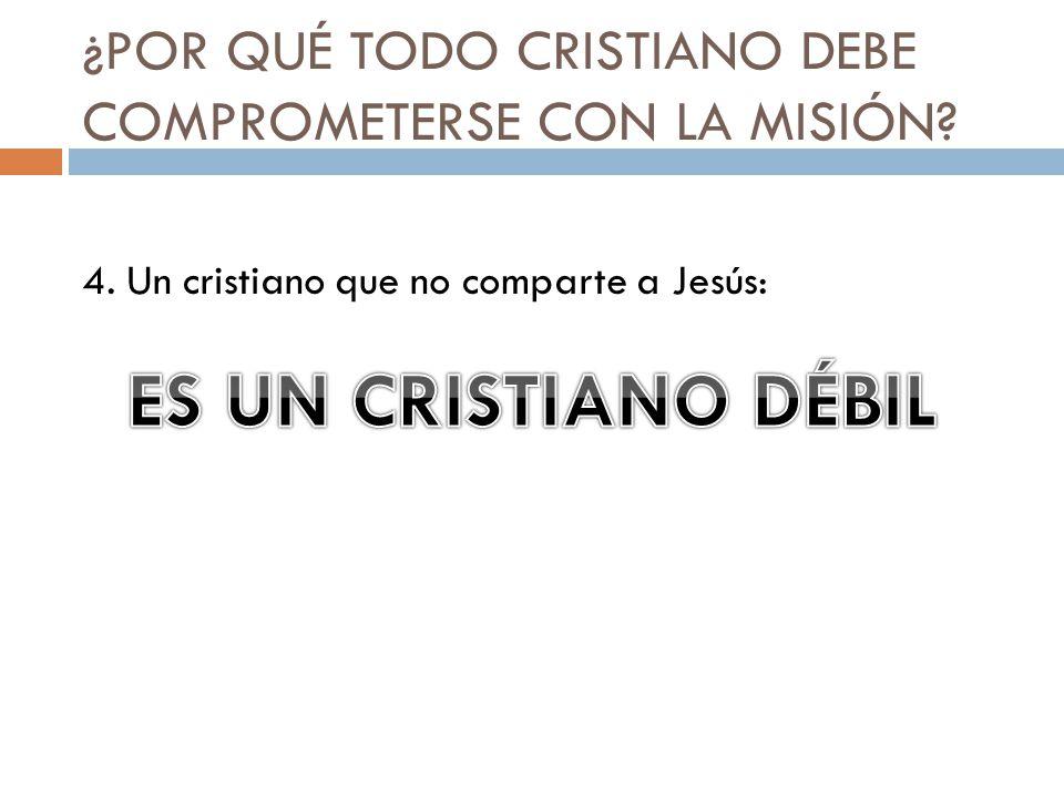 ¿POR QUÉ TODO CRISTIANO DEBE COMPROMETERSE CON LA MISIÓN? 4. Un cristiano que no comparte a Jesús: