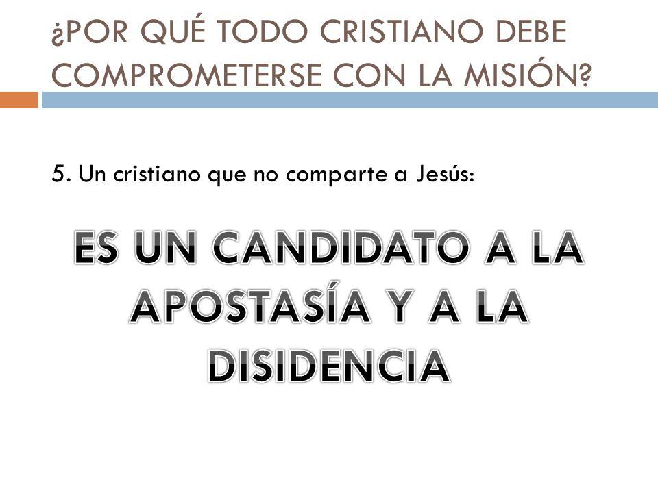 ¿POR QUÉ TODO CRISTIANO DEBE COMPROMETERSE CON LA MISIÓN? 5. Un cristiano que no comparte a Jesús: