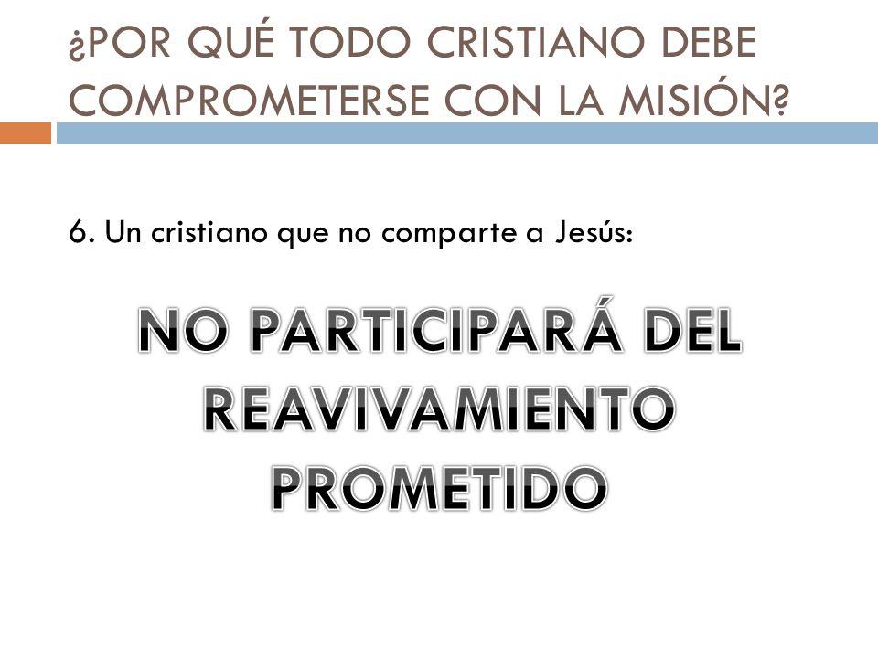 ¿POR QUÉ TODO CRISTIANO DEBE COMPROMETERSE CON LA MISIÓN? 6. Un cristiano que no comparte a Jesús: