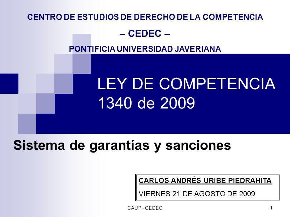 CAUP - CEDEC 1 LEY DE COMPETENCIA 1340 de 2009 Sistema de garantías y sanciones CARLOS ANDRÉS URIBE PIEDRAHITA VIERNES 21 DE AGOSTO DE 2009 CENTRO DE