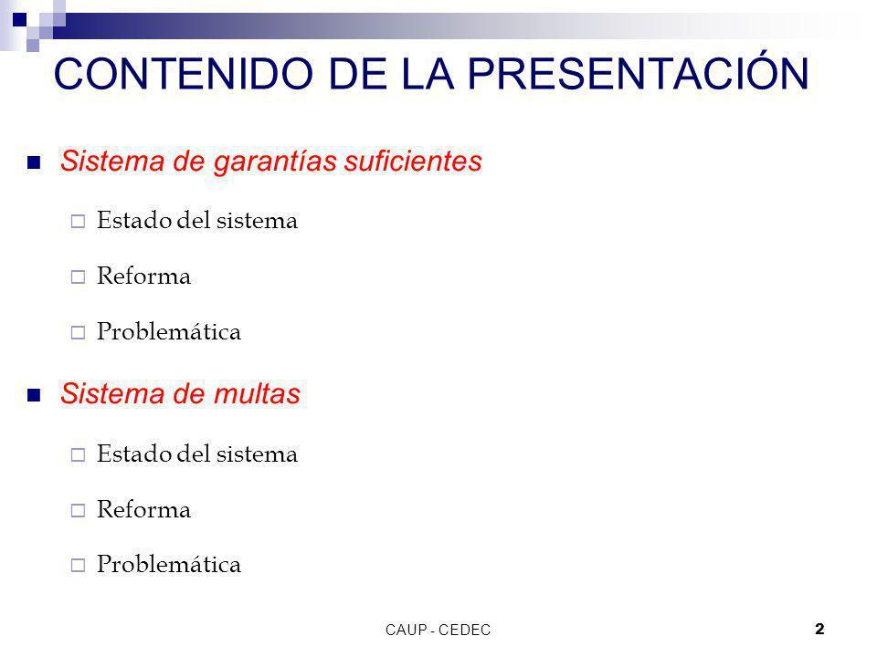 CAUP - CEDEC2 CONTENIDO DE LA PRESENTACIÓN Sistema de garantías suficientes Estado del sistema Reforma Problemática Sistema de multas Estado del siste