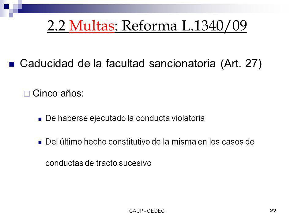 CAUP - CEDEC22 2.2 Multas: Reforma L.1340/09 Caducidad de la facultad sancionatoria (Art. 27) Cinco años: De haberse ejecutado la conducta violatoria