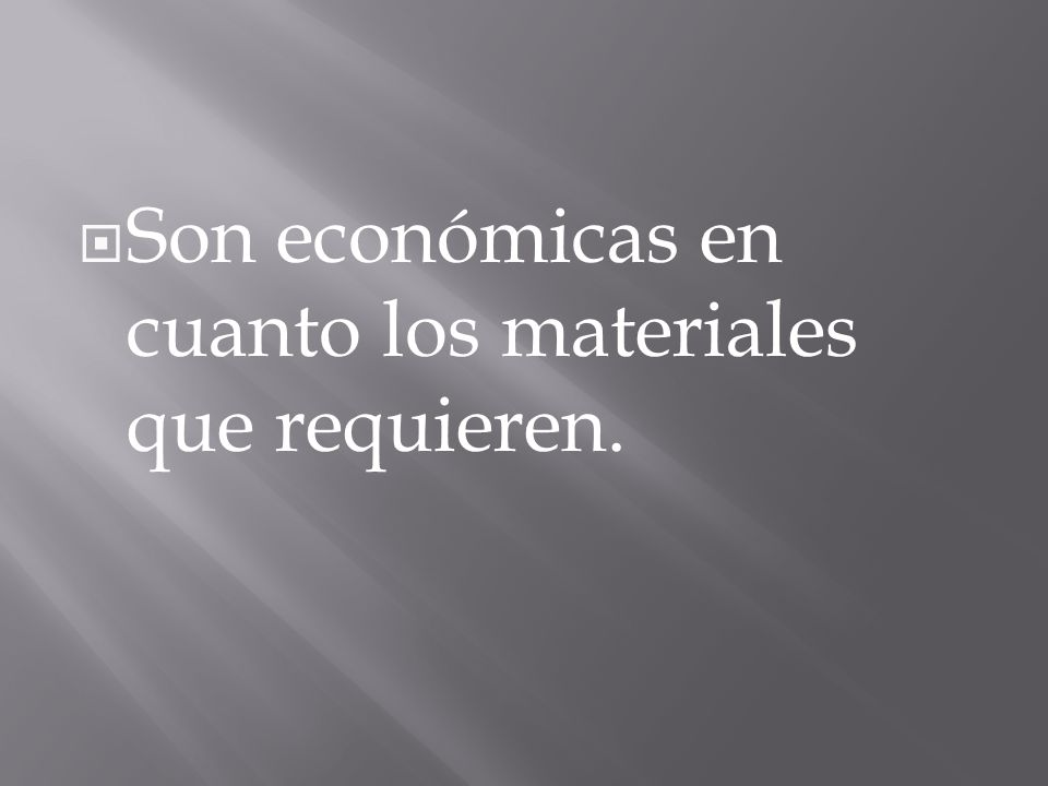 Son económicas en cuanto los materiales que requieren.