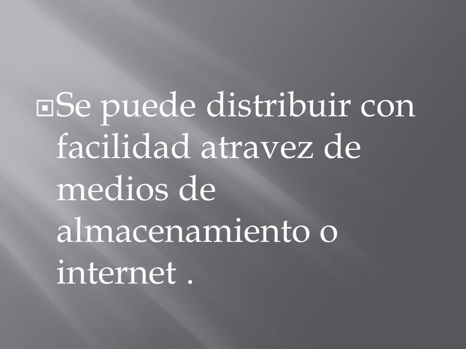 Se puede distribuir con facilidad atravez de medios de almacenamiento o internet.