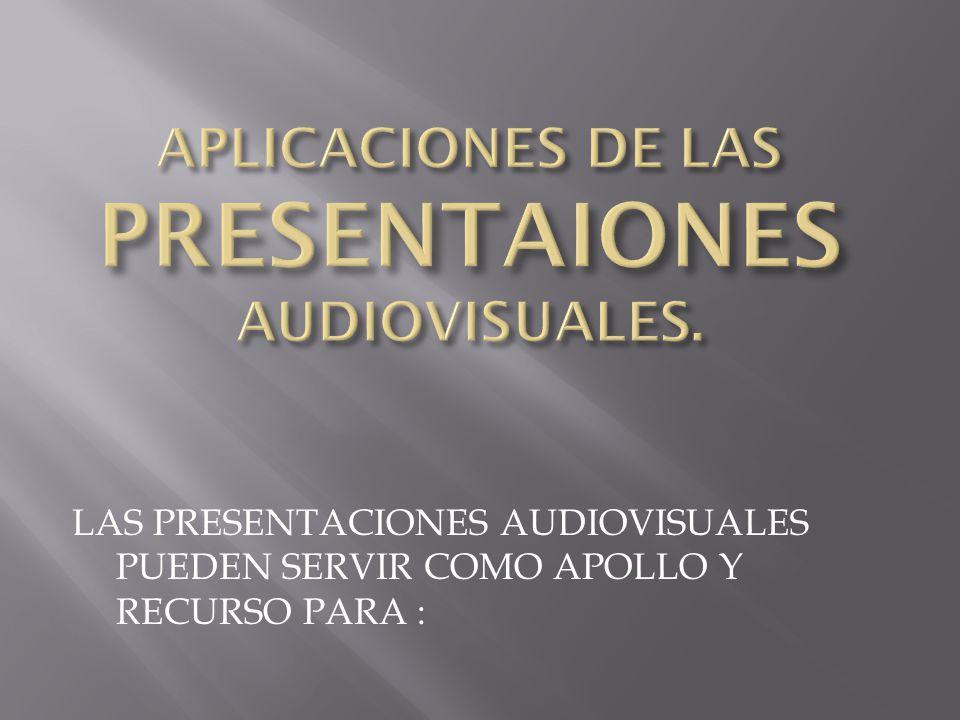 LAS PRESENTACIONES AUDIOVISUALES PUEDEN SERVIR COMO APOLLO Y RECURSO PARA :