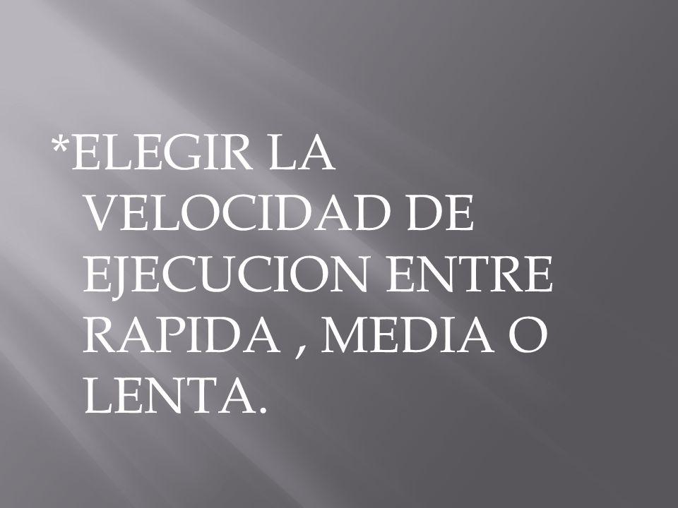 *ELEGIR LA VELOCIDAD DE EJECUCION ENTRE RAPIDA, MEDIA O LENTA.