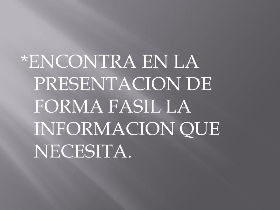 *ENCONTRA EN LA PRESENTACION DE FORMA FASIL LA INFORMACION QUE NECESITA.