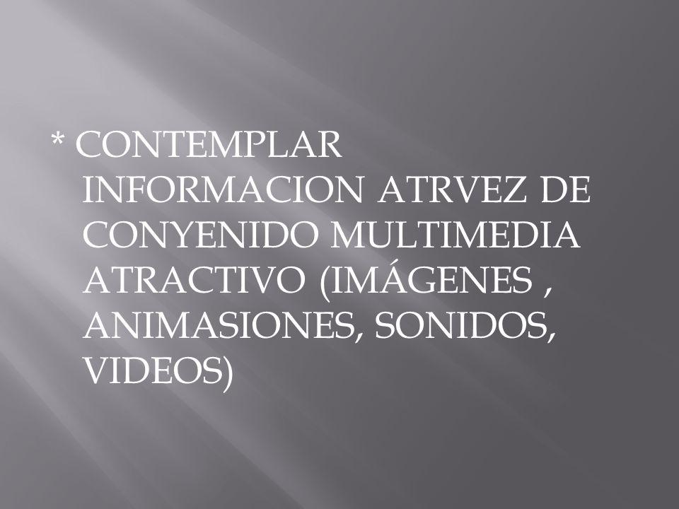 * CONTEMPLAR INFORMACION ATRVEZ DE CONYENIDO MULTIMEDIA ATRACTIVO (IMÁGENES, ANIMASIONES, SONIDOS, VIDEOS)
