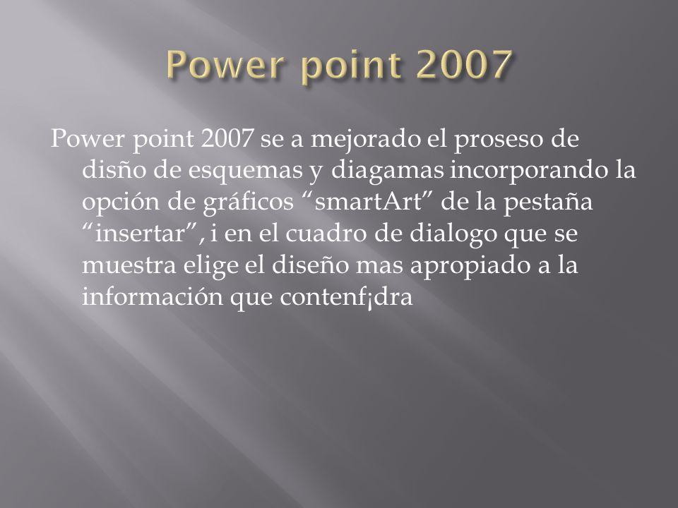 Power point 2007 se a mejorado el proseso de disño de esquemas y diagamas incorporando la opción de gráficos smartArt de la pestaña insertar, i en el
