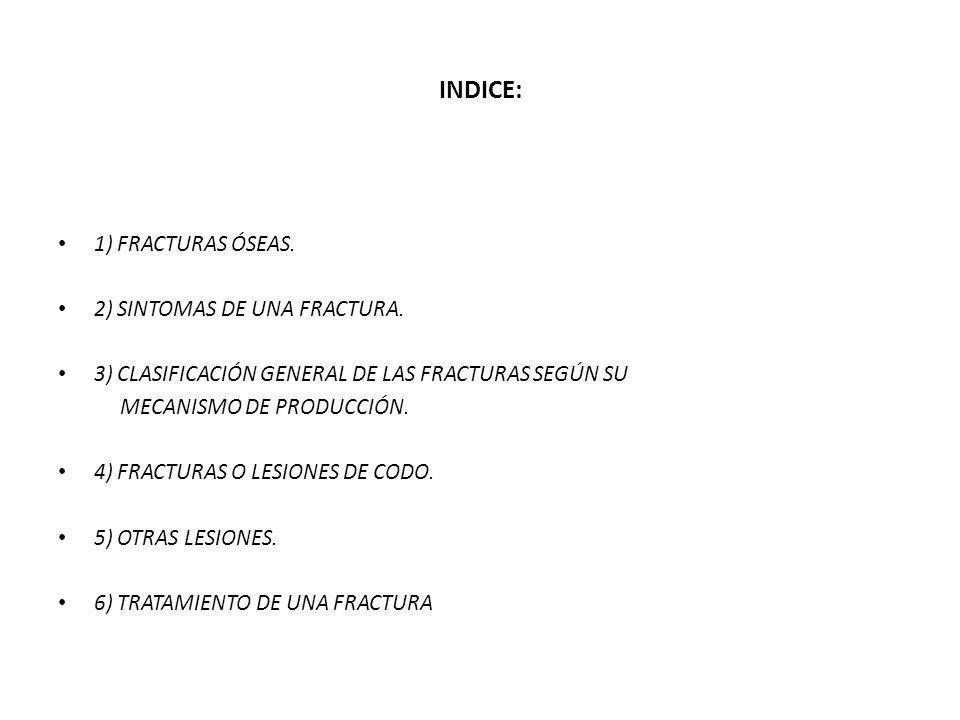 INDICE: 1) FRACTURAS ÓSEAS. 2) SINTOMAS DE UNA FRACTURA. 3) CLASIFICACIÓN GENERAL DE LAS FRACTURAS SEGÚN SU MECANISMO DE PRODUCCIÓN. 4) FRACTURAS O LE