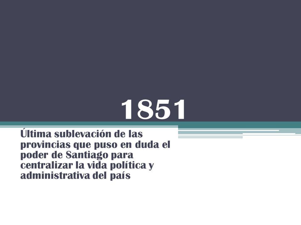 1851 Última sublevación de las provincias que puso en duda el poder de Santiago para centralizar la vida política y administrativa del país