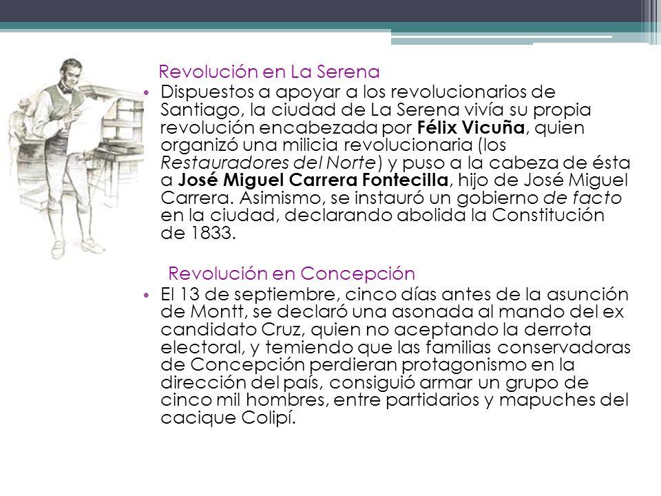 Revolución en La Serena Dispuestos a apoyar a los revolucionarios de Santiago, la ciudad de La Serena vivía su propia revolución encabezada por Félix Vicuña, quien organizó una milicia revolucionaria (los Restauradores del Norte) y puso a la cabeza de ésta a José Miguel Carrera Fontecilla, hijo de José Miguel Carrera.