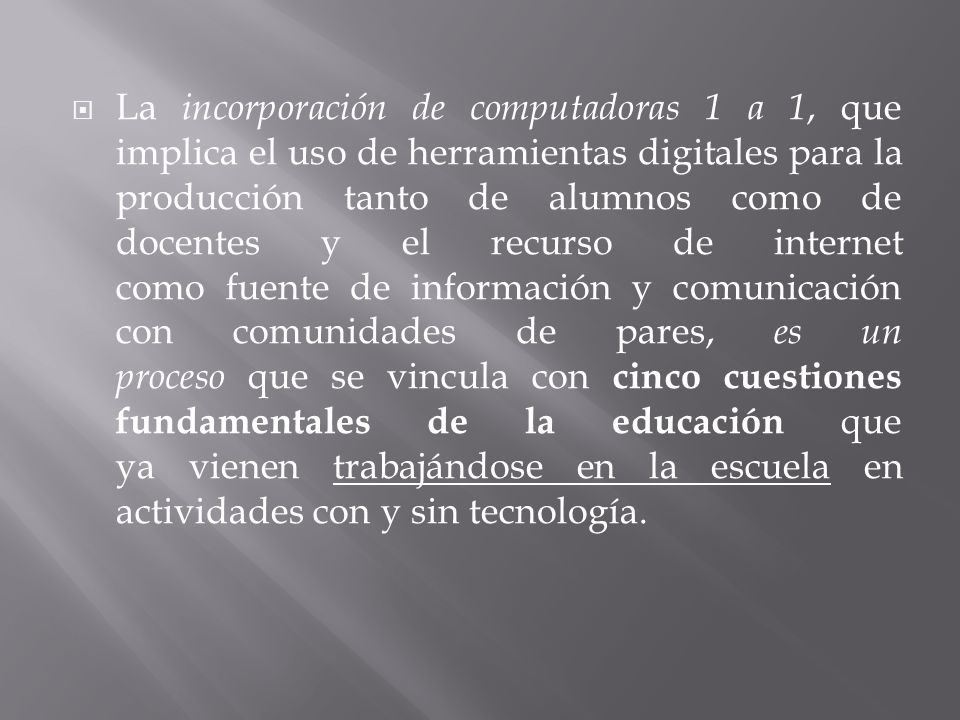 La incorporación de computadoras 1 a 1, que implica el uso de herramientas digitales para la producción tanto de alumnos como de docentes y el recurso