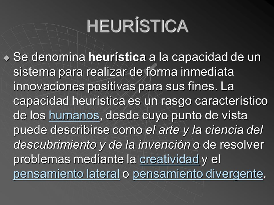 HEURÍSTICA Se denomina heurística a la capacidad de un sistema para realizar de forma inmediata innovaciones positivas para sus fines.