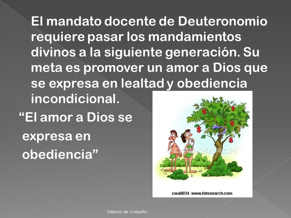 El mandato docente de Deuteronomio requiere pasar los mandamientos divinos a la siguiente generación. Su meta es promover un amor a Dios que se expres