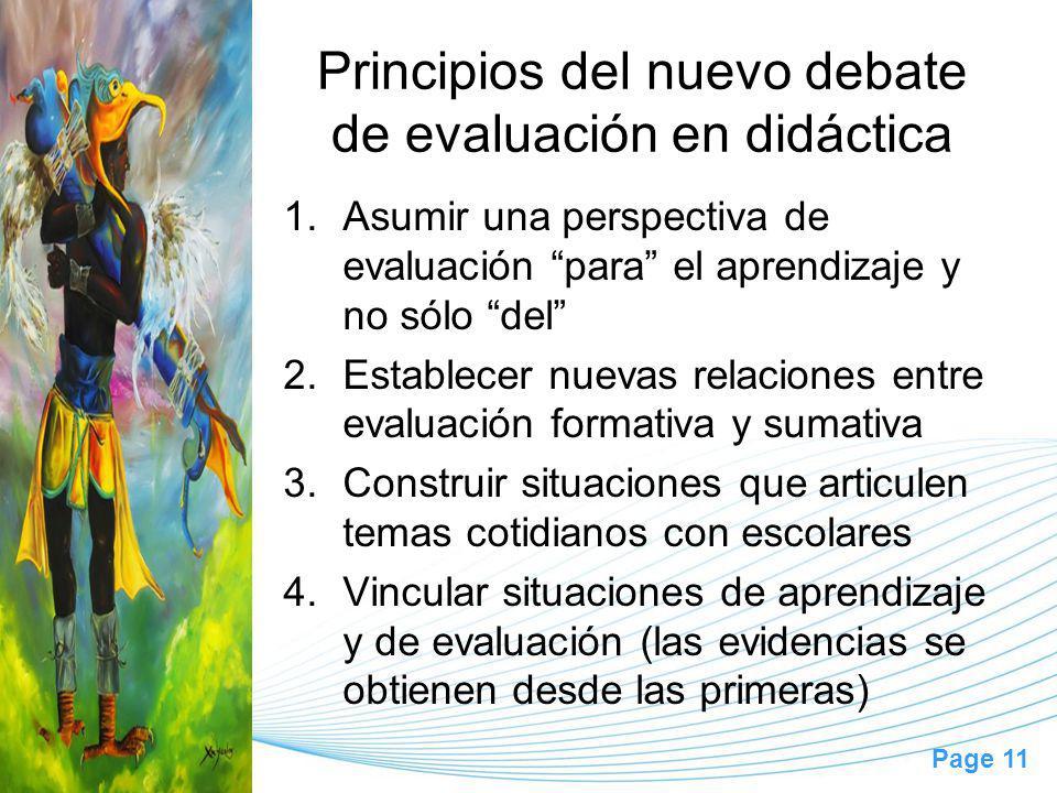 Page 11 Principios del nuevo debate de evaluación en didáctica 1.Asumir una perspectiva de evaluación para el aprendizaje y no sólo del 2.Establecer nuevas relaciones entre evaluación formativa y sumativa 3.Construir situaciones que articulen temas cotidianos con escolares 4.Vincular situaciones de aprendizaje y de evaluación (las evidencias se obtienen desde las primeras)