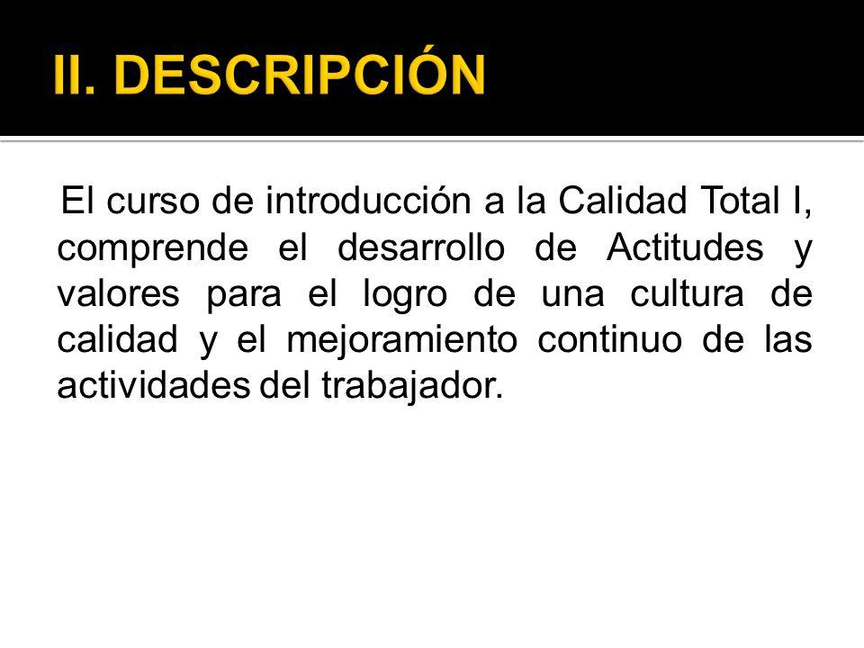 El curso de introducción a la Calidad Total I, comprende el desarrollo de Actitudes y valores para el logro de una cultura de calidad y el mejoramient