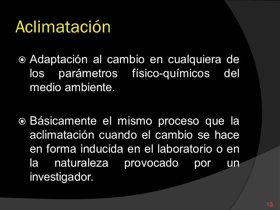 Aclimatación Adaptación al cambio en cualquiera de los parámetros físico-químicos del medio ambiente. Básicamente el mismo proceso que la aclimatación