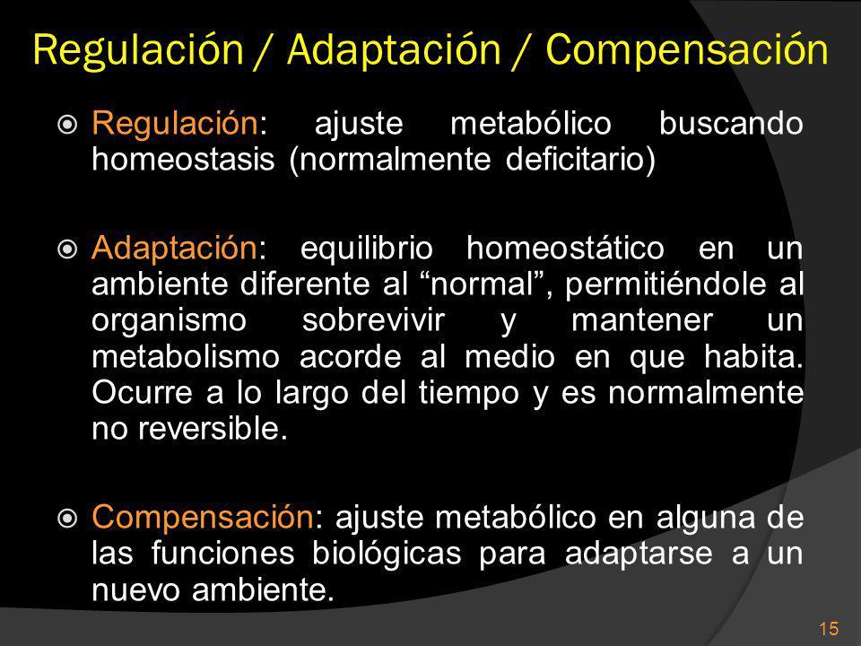 Regulación / Adaptación / Compensación Regulación: ajuste metabólico buscando homeostasis (normalmente deficitario) Adaptación: equilibrio homeostático en un ambiente diferente al normal, permitiéndole al organismo sobrevivir y mantener un metabolismo acorde al medio en que habita.