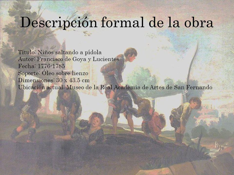 Descripción formal de la obra Título: Niños saltando a pídola Autor: Francisco de Goya y Lucientes Fecha: 1776-1785 Soporte: Óleo sobre lienzo Dimensi